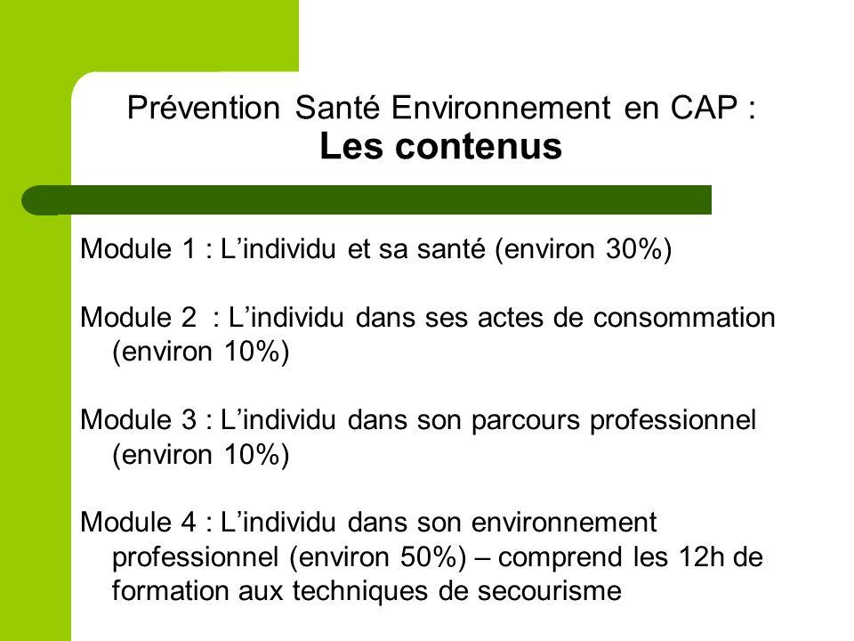 Prévention Santé Environnement en CAP : Les contenus Module 1 : Lindividu et sa santé (environ 30%) Module 2 : Lindividu dans ses actes de consommation (environ 10%) Module 3 : Lindividu dans son parcours professionnel (environ 10%) Module 4 : Lindividu dans son environnement professionnel (environ 50%) – comprend les 12h de formation aux techniques de secourisme