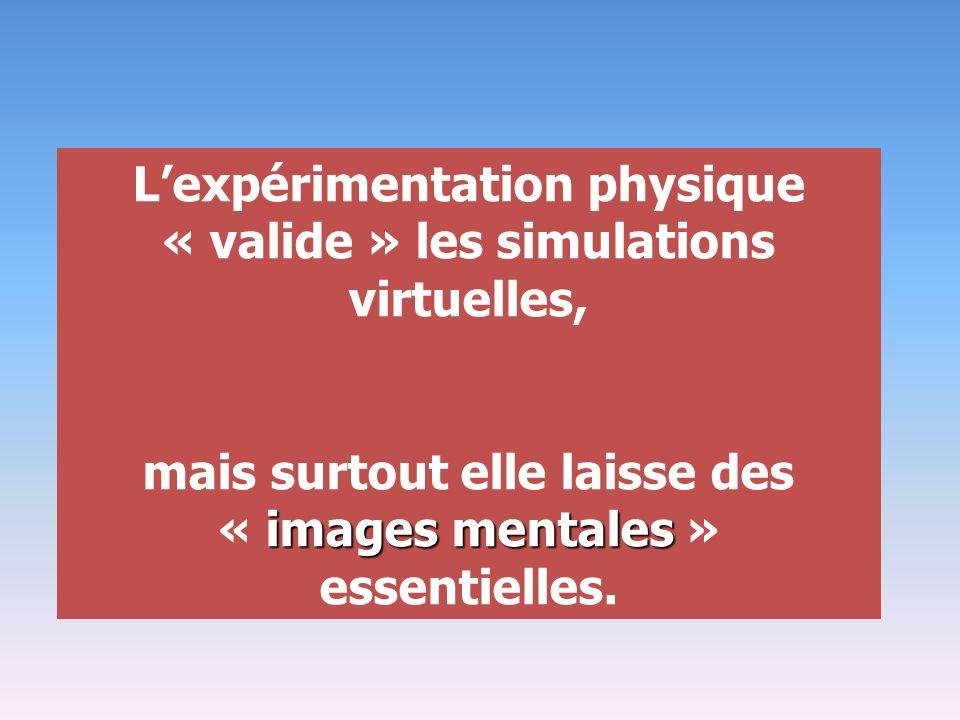 Lexpérimentation physique « valide » les simulations virtuelles, images mentales mais surtout elle laisse des « images mentales » essentielles.