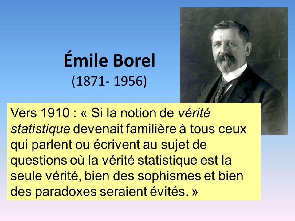 Émile Borel (1871- 1956) Vers 1910 : « Si la notion de vérité statistique devenait familière à tous ceux qui parlent ou écrivent au sujet de questions