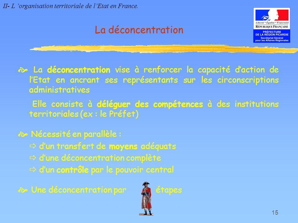 15 La déconcentration La déconcentration vise à renforcer la capacité daction de lEtat en ancrant ses représentants sur les circonscriptions administr