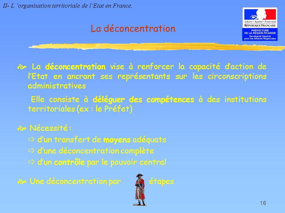 16 La déconcentration La déconcentration vise à renforcer la capacité daction de lEtat en ancrant ses représentants sur les circonscriptions administr