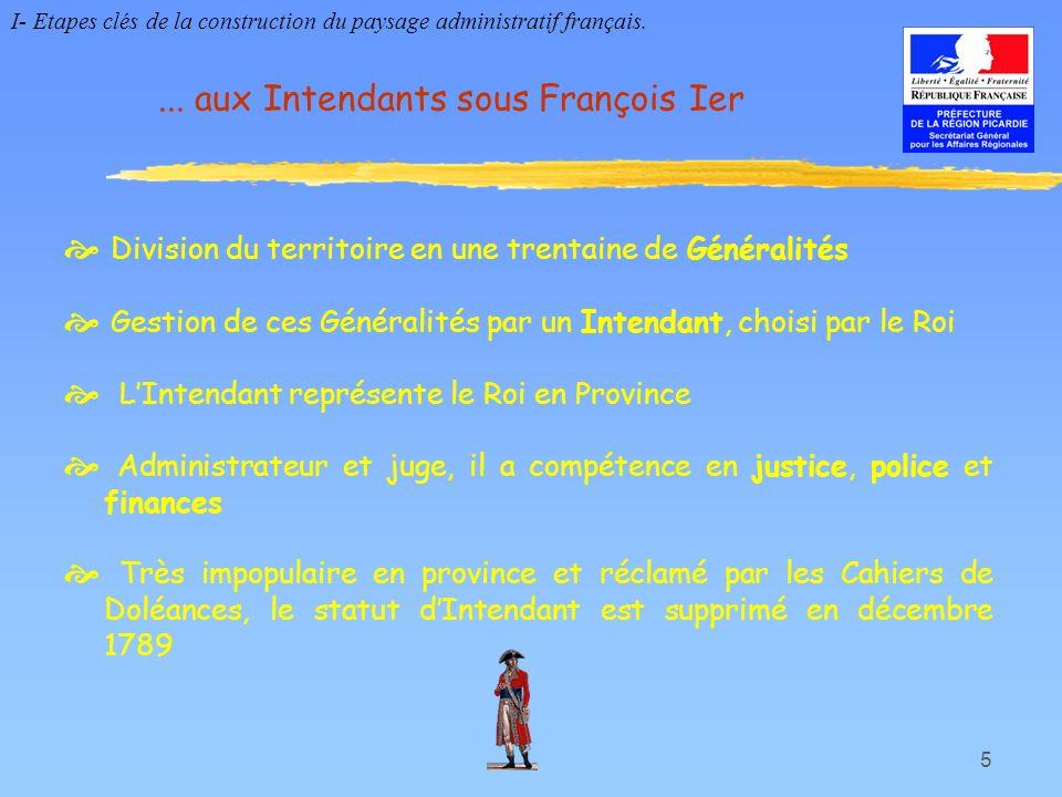 5... aux Intendants sous François Ier Division du territoire en une trentaine de Généralités Gestion de ces Généralités par un Intendant, choisi par l