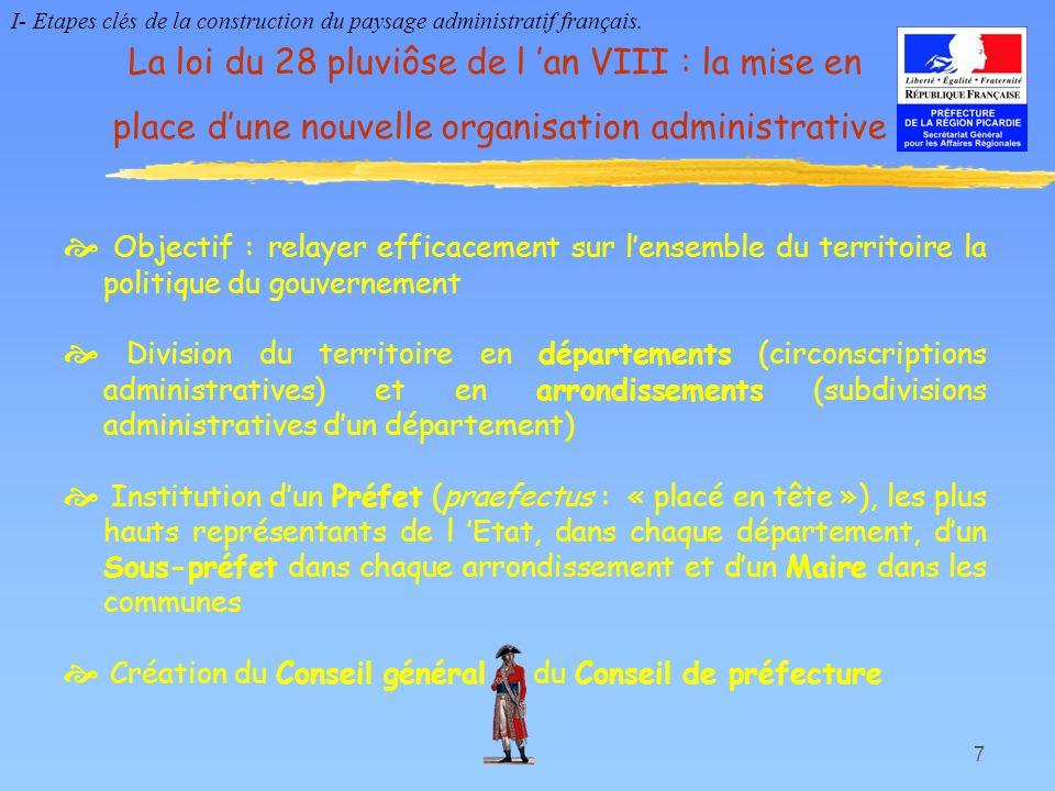 7 La loi du 28 pluviôse de l an VIII : la mise en place dune nouvelle organisation administrative Objectif : relayer efficacement sur lensemble du ter