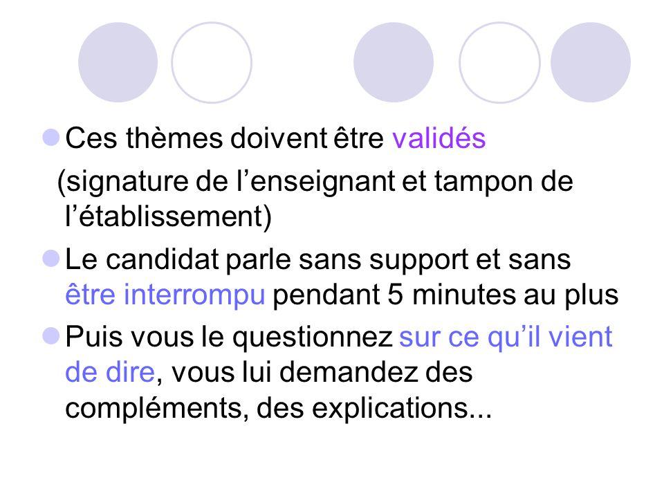Ces thèmes doivent être validés (signature de lenseignant et tampon de létablissement) Le candidat parle sans support et sans être interrompu pendant