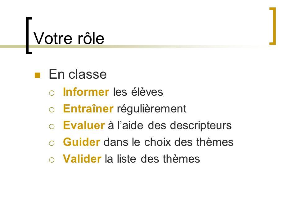 Votre rôle En classe Informer les élèves Entraîner régulièrement Evaluer à laide des descripteurs Guider dans le choix des thèmes Valider la liste des thèmes
