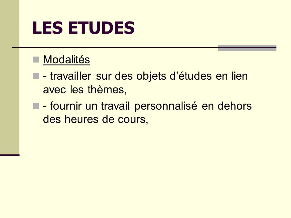 LES ETUDES Modalités - travailler sur des objets détudes en lien avec les thèmes, - fournir un travail personnalisé en dehors des heures de cours,