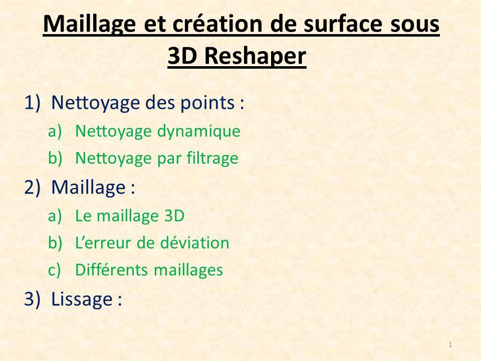 Maillage et création de surface sous 3D Reshaper 1)Nettoyage des points : a)Nettoyage dynamique b)Nettoyage par filtrage 2)Maillage : a)Le maillage 3D