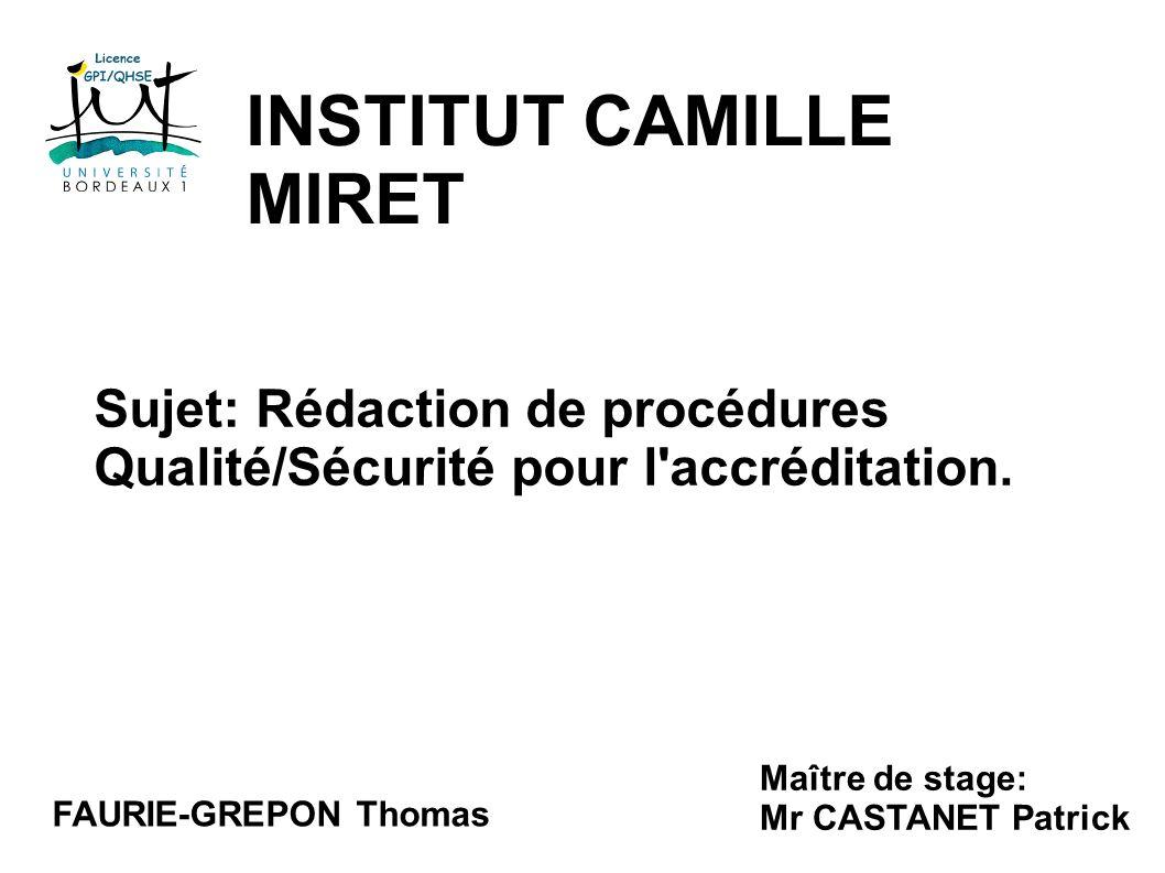 INSTITUT CAMILLE MIRET FAURIE-GREPON Thomas Maître de stage: Mr CASTANET Patrick Sujet: Rédaction de procédures Qualité/Sécurité pour l'accréditation.