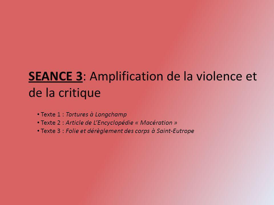 SEANCE 3: Amplification de la violence et de la critique Texte 1 : Tortures à Longchamp Texte 2 : Article de LEncyclopédie « Macération » Texte 3 : Fo