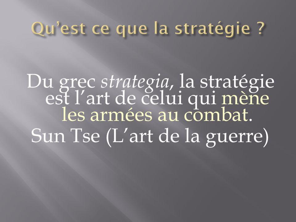 Du grec strategia, la stratégie est lart de celui qui mène les armées au combat. Sun Tse (Lart de la guerre)