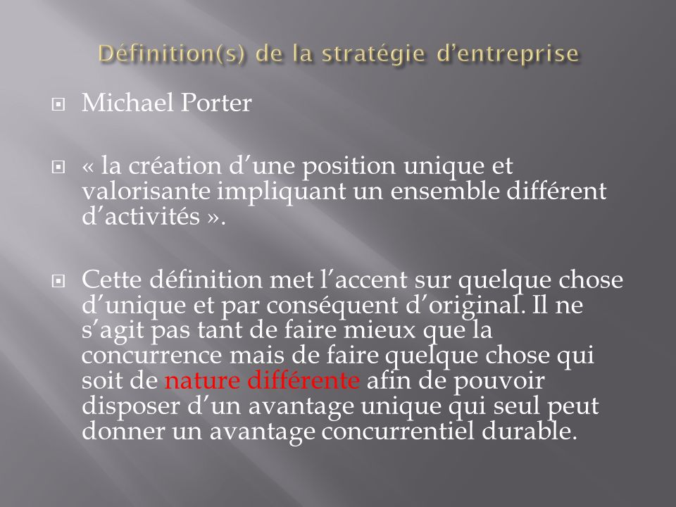 Pour Henry Mintzberg, il recense ce quil appelle les 5 P pour définir le concept de stratégie : P comme plan, soit un type daction voulu consciemment ; P comme pattern (modèle), soit un type daction formalisé, structuré ; P comme ploy (manoeuvre), soit une action destinée à réalisée un objectif précis (il ne sagit que de tactique); P comme position, soit la recherche dune localisation favorable dans lenvironnement, pour soutenir durablement la concurrence ; P comme perspective, soit une perception de la position dans le futur