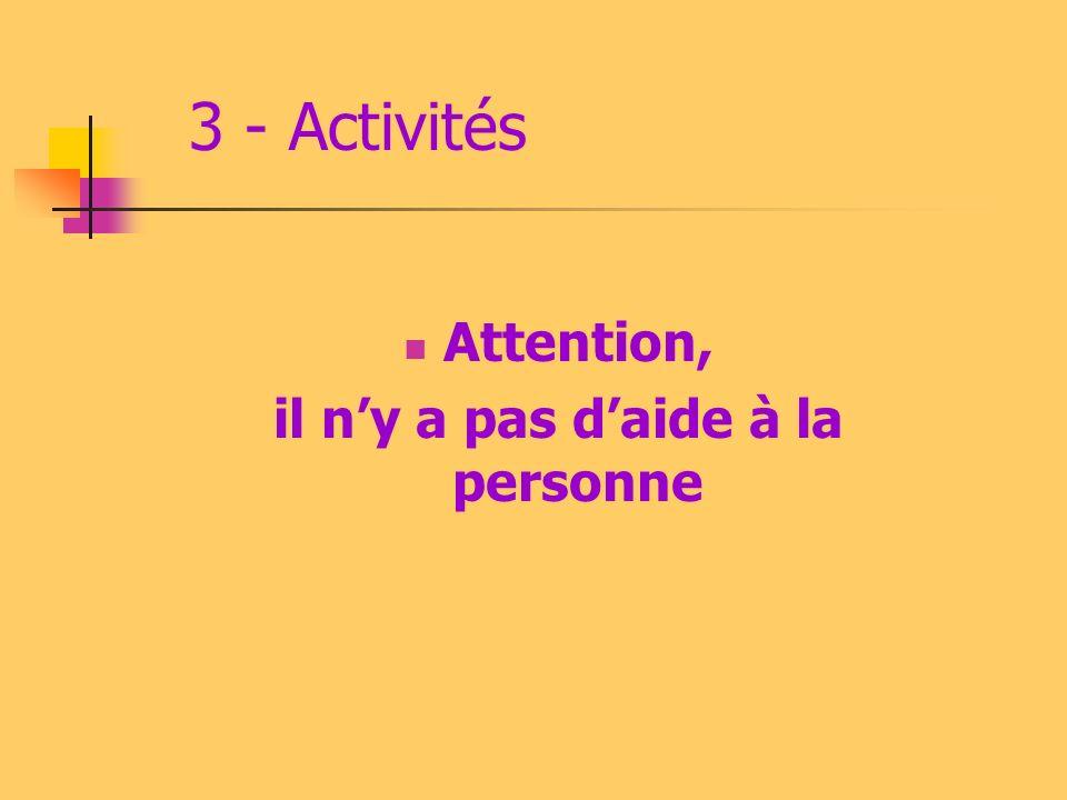 3 - Activités Attention, il ny a pas daide à la personne