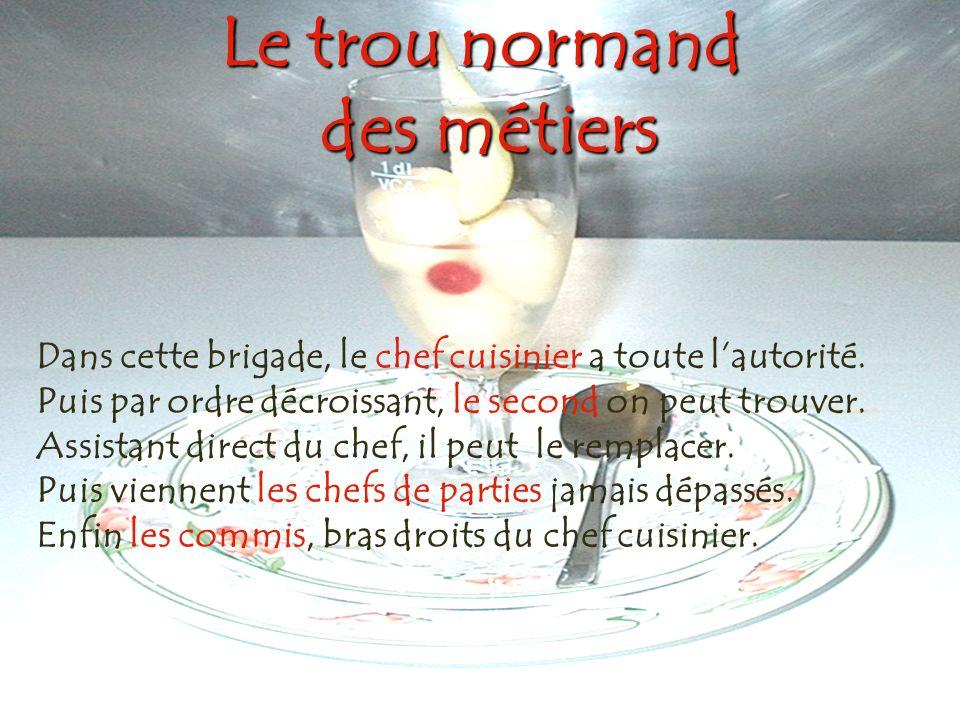 Le trou normand des métiers Dans cette brigade, le chef cuisinier a toute lautorité. Puis par ordre décroissant, le second on peut trouver. Assistant