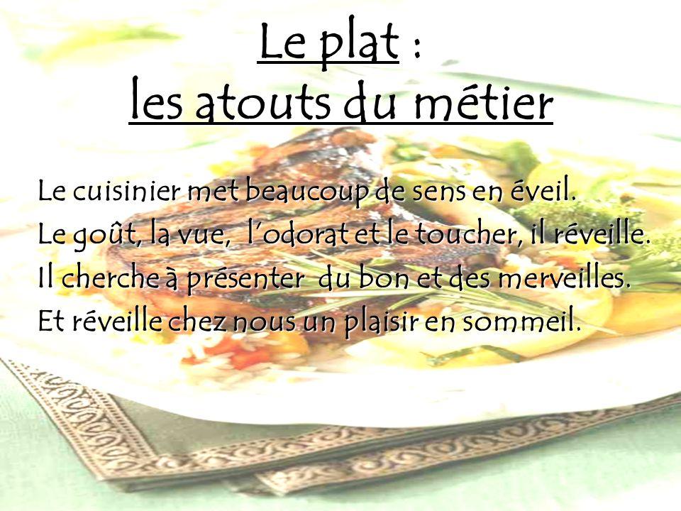 Le plat : les atouts du métier Le cuisinier met beaucoup de sens en éveil. Le goût, la vue, lodorat et le toucher, il réveille. Il cherche à présenter