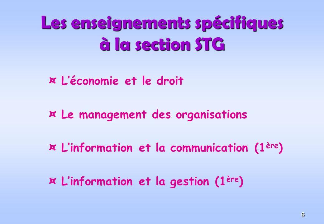 6 Les enseignements spécifiques à la section STG ¤ Léconomie et le droit ¤ Le management des organisations ¤ Linformation et la communication (1 ère ) ¤ Linformation et la gestion (1 ère )