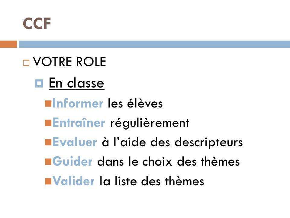 CCF VOTRE ROLE En classe Informer les élèves Entraîner régulièrement Evaluer à laide des descripteurs Guider dans le choix des thèmes Valider la liste