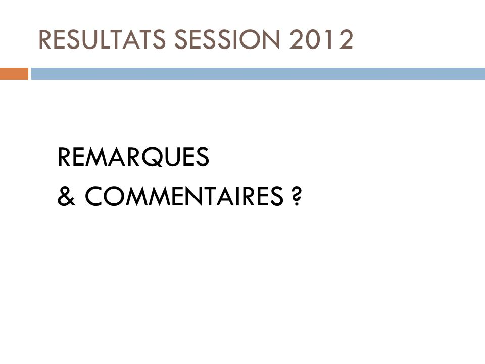 RESULTATS SESSION 2012 REMARQUES & COMMENTAIRES ?