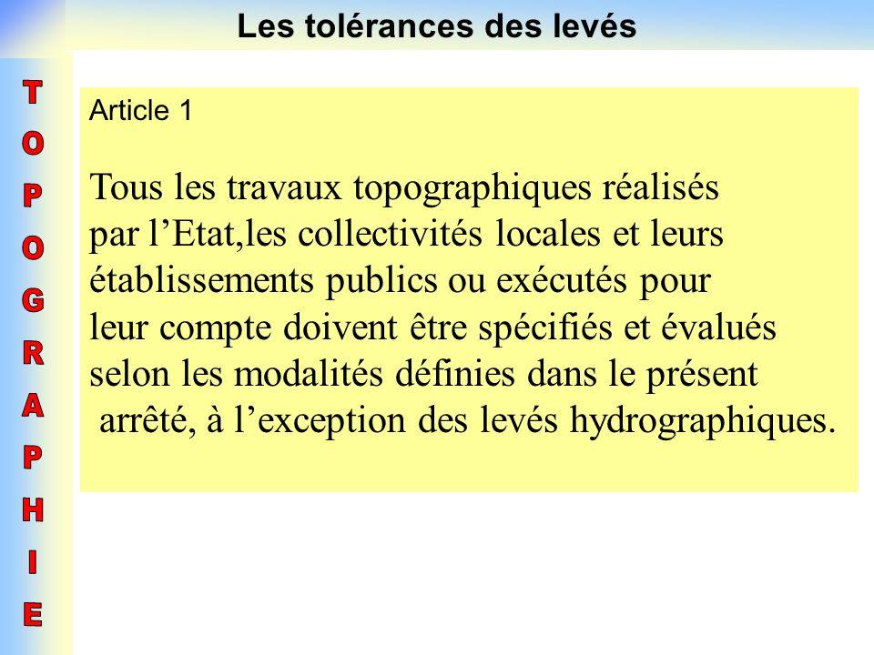 Les tolérances des levés Article 1 Tous les travaux topographiques réalisés par lEtat,les collectivités locales et leurs établissements publics ou exé