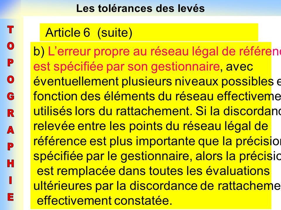Les tolérances des levés Article 6 (suite) b) Lerreur propre au réseau légal de référence est spécifiée par son gestionnaire, avec éventuellement plus