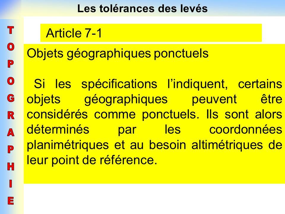 Les tolérances des levés Article 7-1 Objets géographiques ponctuels Si les spécifications lindiquent, certains objets géographiques peuvent être consi