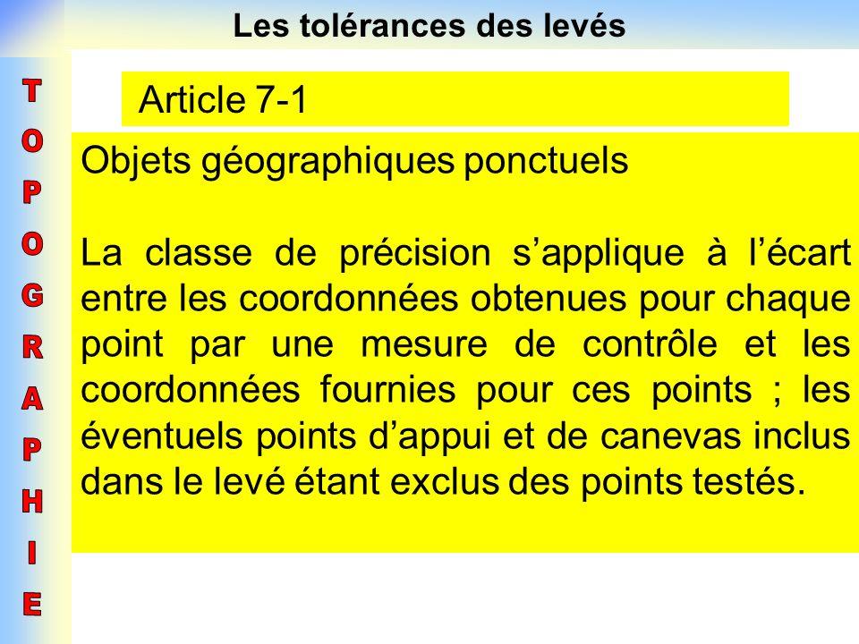 Les tolérances des levés Article 7-1 Objets géographiques ponctuels La classe de précision sapplique à lécart entre les coordonnées obtenues pour chaq