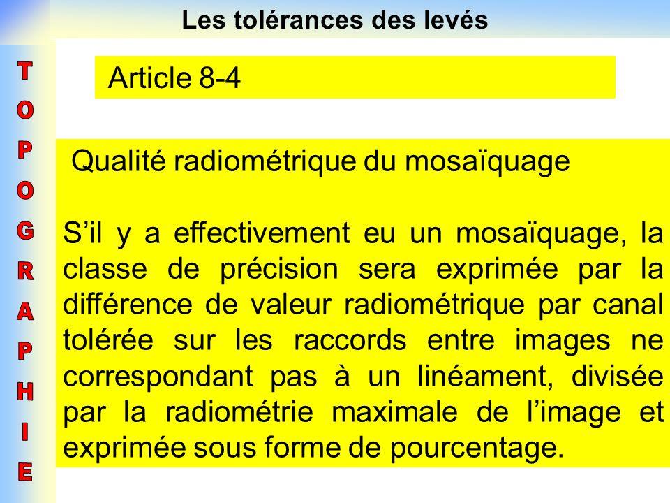 Les tolérances des levés Article 8-4 Qualité radiométrique du mosaïquage Sil y a effectivement eu un mosaïquage, la classe de précision sera exprimée