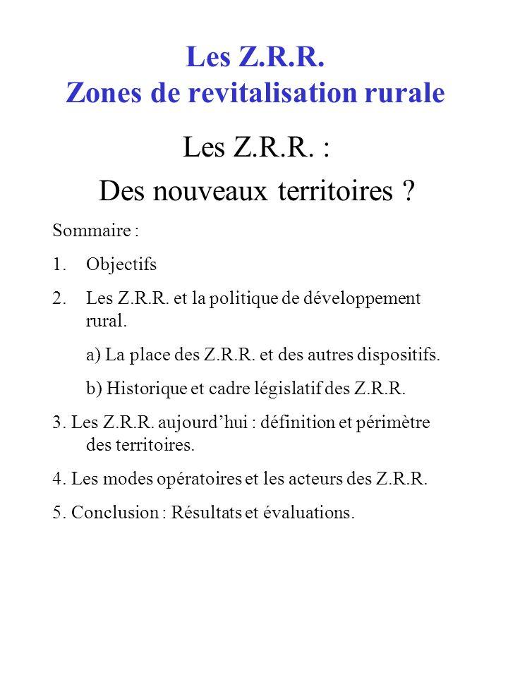 Les Z.R.R. Zones de revitalisation rurale Les Z.R.R. : Des nouveaux territoires ? Sommaire : 1.Objectifs 2.Les Z.R.R. et la politique de développement