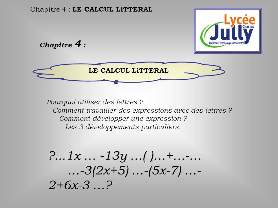 Chapitre 4 : LE CALCUL LiTTERAL Chapitre 4 : LE CALCUL LiTTERAL Pourquoi utiliser des lettres ? Comment travailler des expressions avec des lettres ?