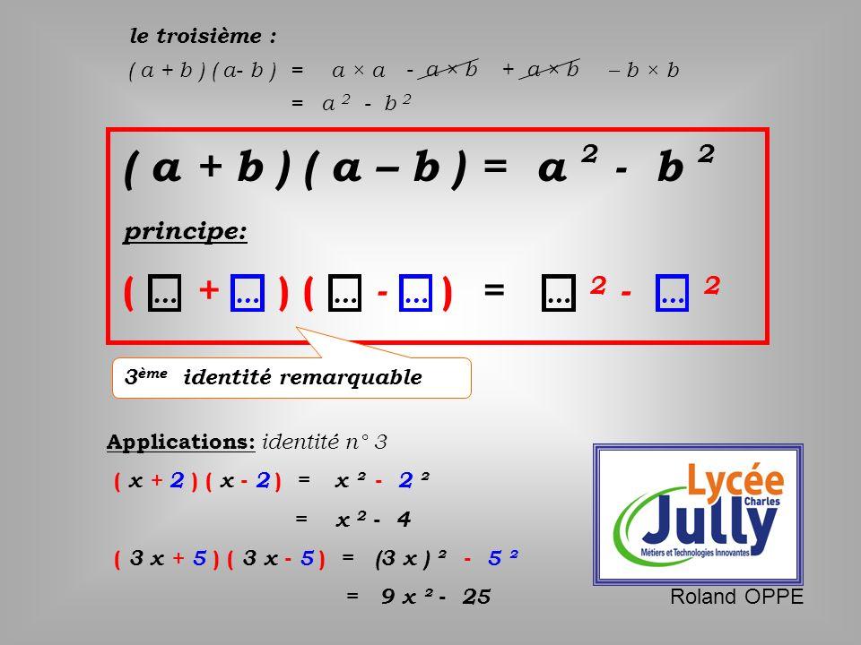 le troisième : ( a + b ) ( a- b )a × a = - a × b+ a × b – b × b = a 2 - b 2 )( a +b )( a– b = a 2 - b 2 principe: - ( + ) () = 2 - 2 ……………… 3 ème iden