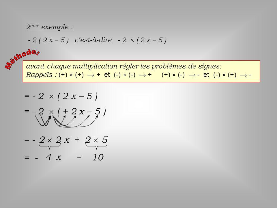 avant chaque multiplication régler les problèmes de signes: Rappels : (+) (+) + et (-) (-) + (+) (-) - et (-) (+) - 2 ème exemple : - 2 ( 2 x – 5 ) ce