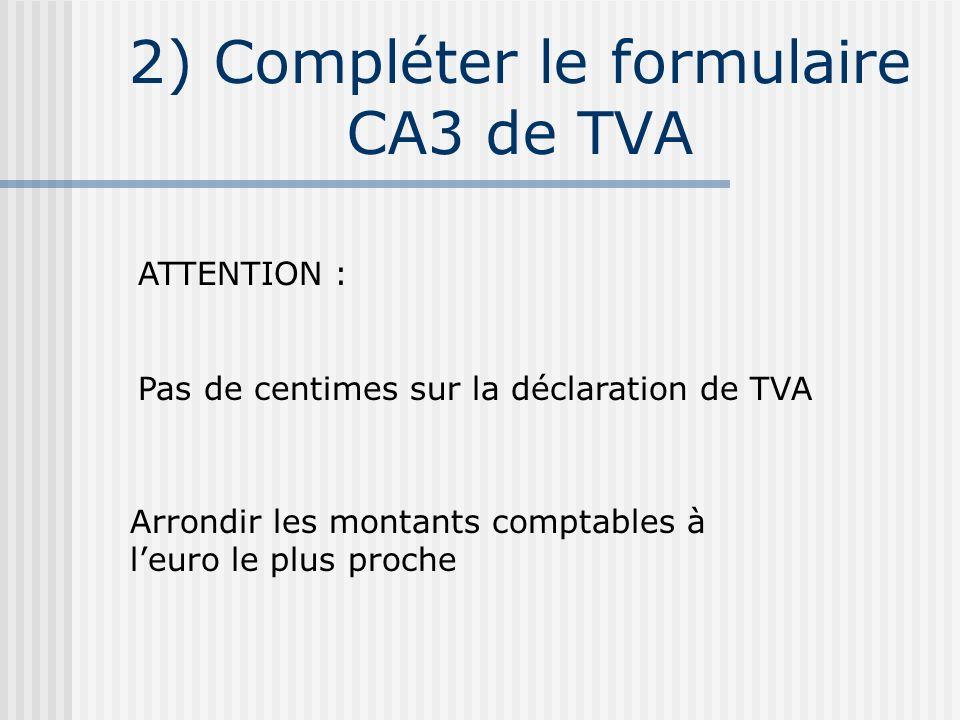 2) Compléter le formulaire CA3 de TVA ATTENTION : Pas de centimes sur la déclaration de TVA Arrondir les montants comptables à leuro le plus proche