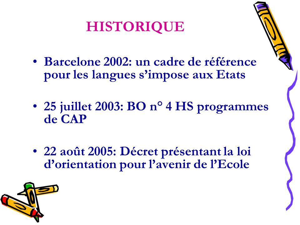 HISTORIQUE Barcelone 2002: un cadre de référence pour les langues simpose aux Etats 25 juillet 2003: BO n° 4 HS programmes de CAP 22 août 2005: Décret