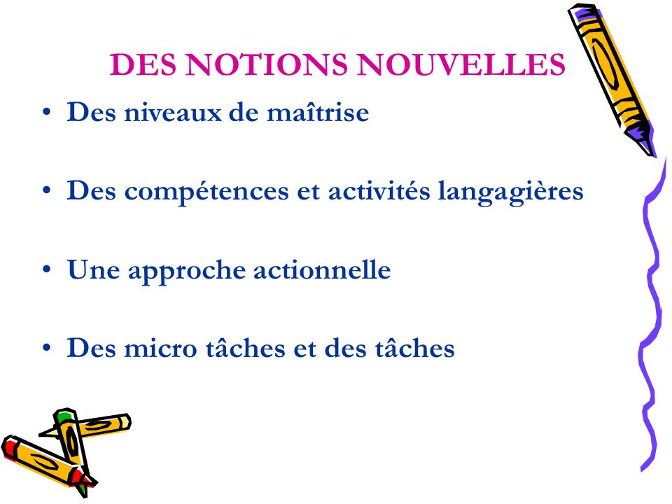 DES NOTIONS NOUVELLES Des niveaux de maîtrise Des compétences et activités langagières Une approche actionnelle Des micro tâches et des tâches
