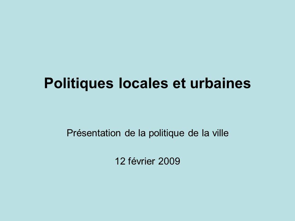 Politiques locales et urbaines Présentation de la politique de la ville 12 février 2009