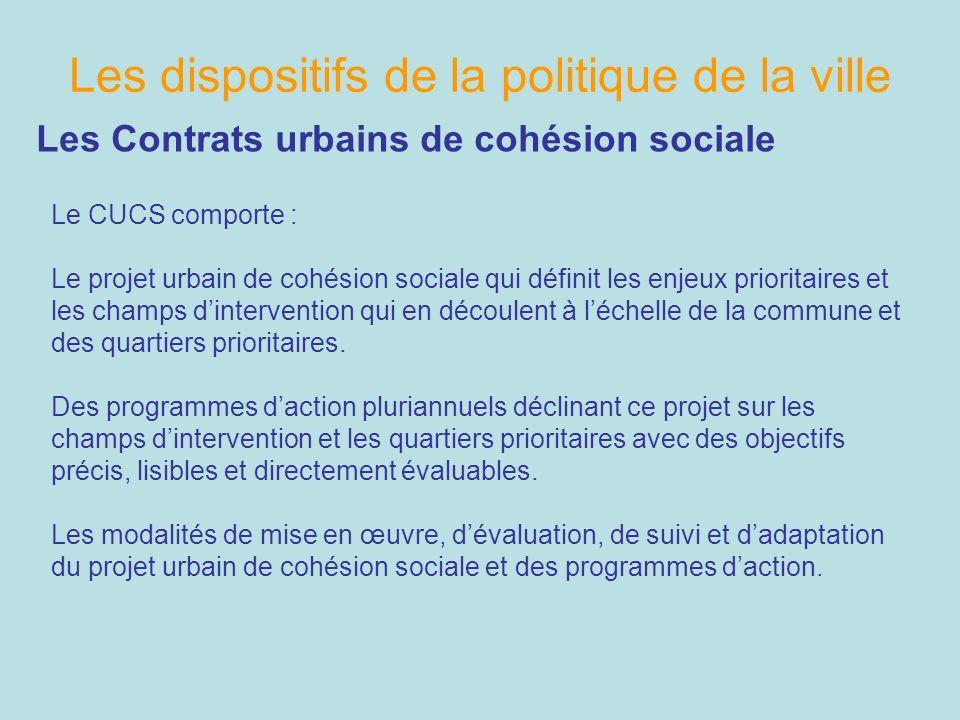 Les dispositifs de la politique de la ville Les Contrats urbains de cohésion sociale Le CUCS comporte : Le projet urbain de cohésion sociale qui défin