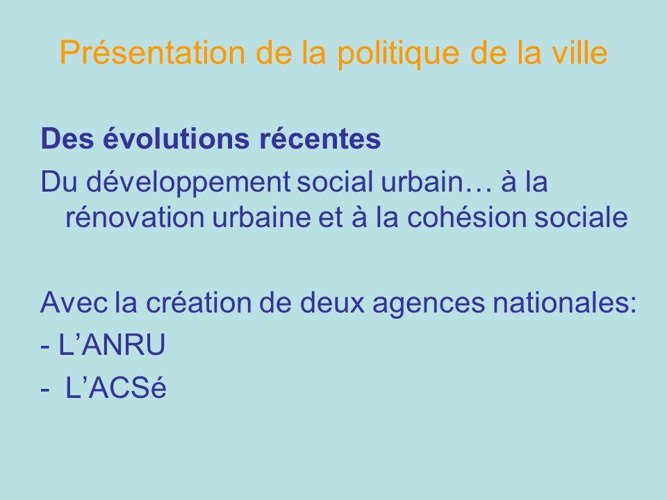 Présentation de la politique de la ville Des évolutions récentes Du développement social urbain… à la rénovation urbaine et à la cohésion sociale Avec
