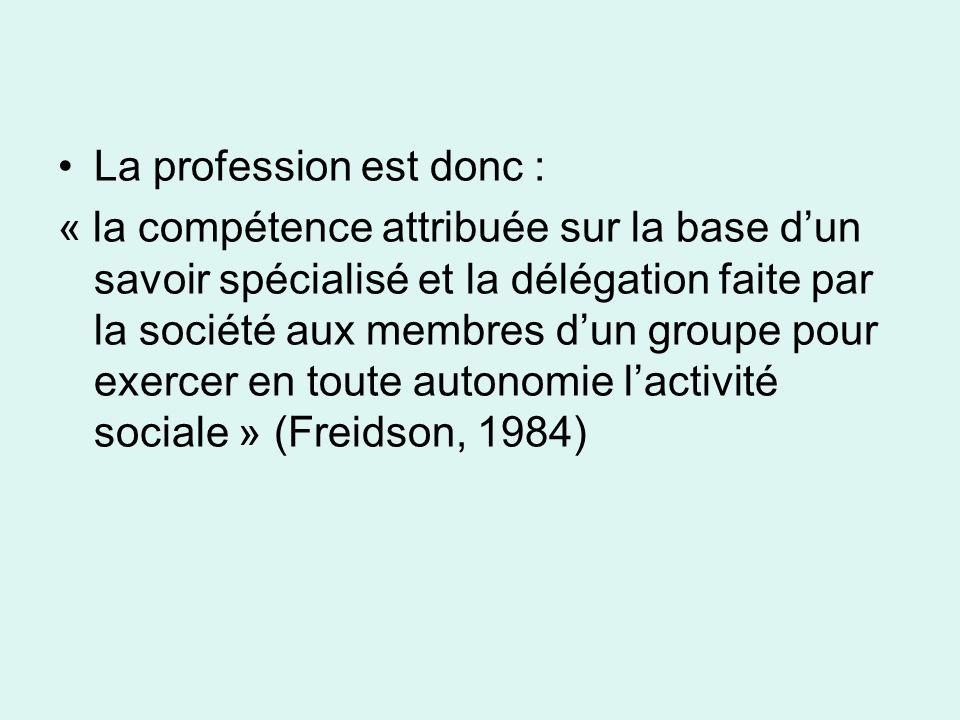 La profession est donc : « la compétence attribuée sur la base dun savoir spécialisé et la délégation faite par la société aux membres dun groupe pour