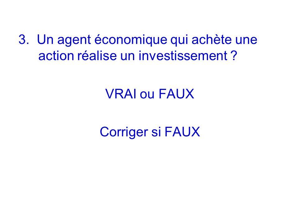 3. Un agent économique qui achète une action réalise un investissement ? VRAI ou FAUX Corriger si FAUX