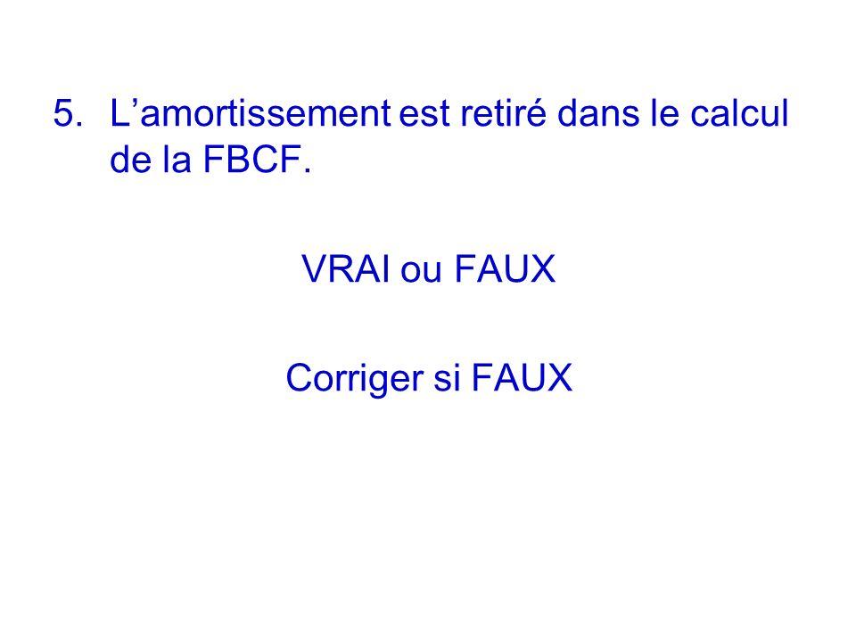 5. Lamortissement est retiré dans le calcul de la FBCF. VRAI ou FAUX Corriger si FAUX