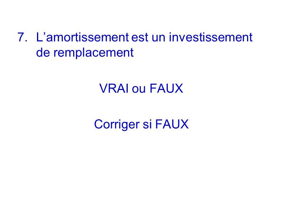 7. Lamortissement est un investissement de remplacement VRAI ou FAUX Corriger si FAUX
