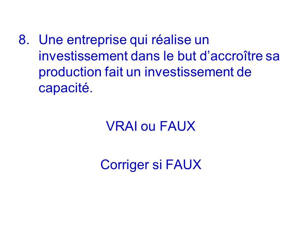 8. Une entreprise qui réalise un investissement dans le but daccroître sa production fait un investissement de capacité. VRAI ou FAUX Corriger si FAUX