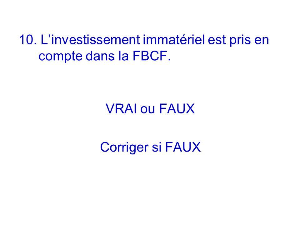 10. Linvestissement immatériel est pris en compte dans la FBCF. VRAI ou FAUX Corriger si FAUX