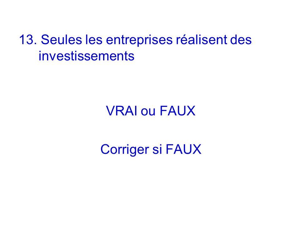 13. Seules les entreprises réalisent des investissements VRAI ou FAUX Corriger si FAUX