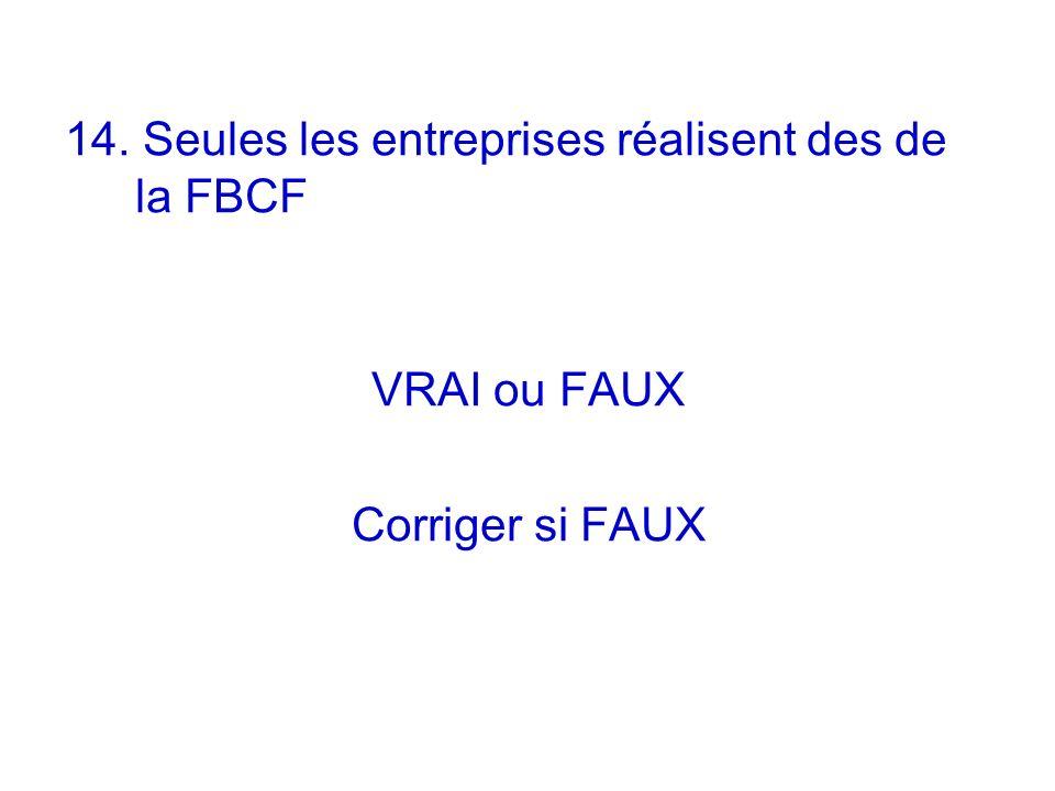 14. Seules les entreprises réalisent des de la FBCF VRAI ou FAUX Corriger si FAUX