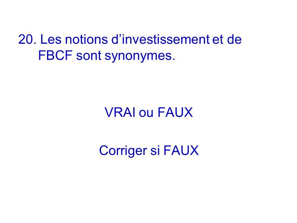 20. Les notions dinvestissement et de FBCF sont synonymes. VRAI ou FAUX Corriger si FAUX