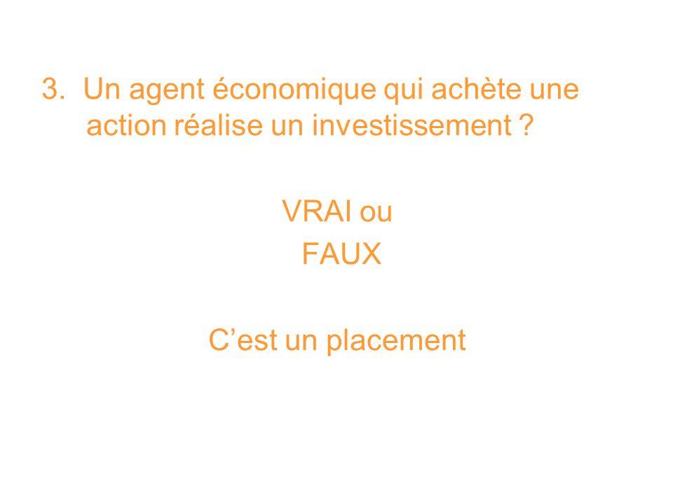 3. Un agent économique qui achète une action réalise un investissement ? VRAI ou FAUX Cest un placement