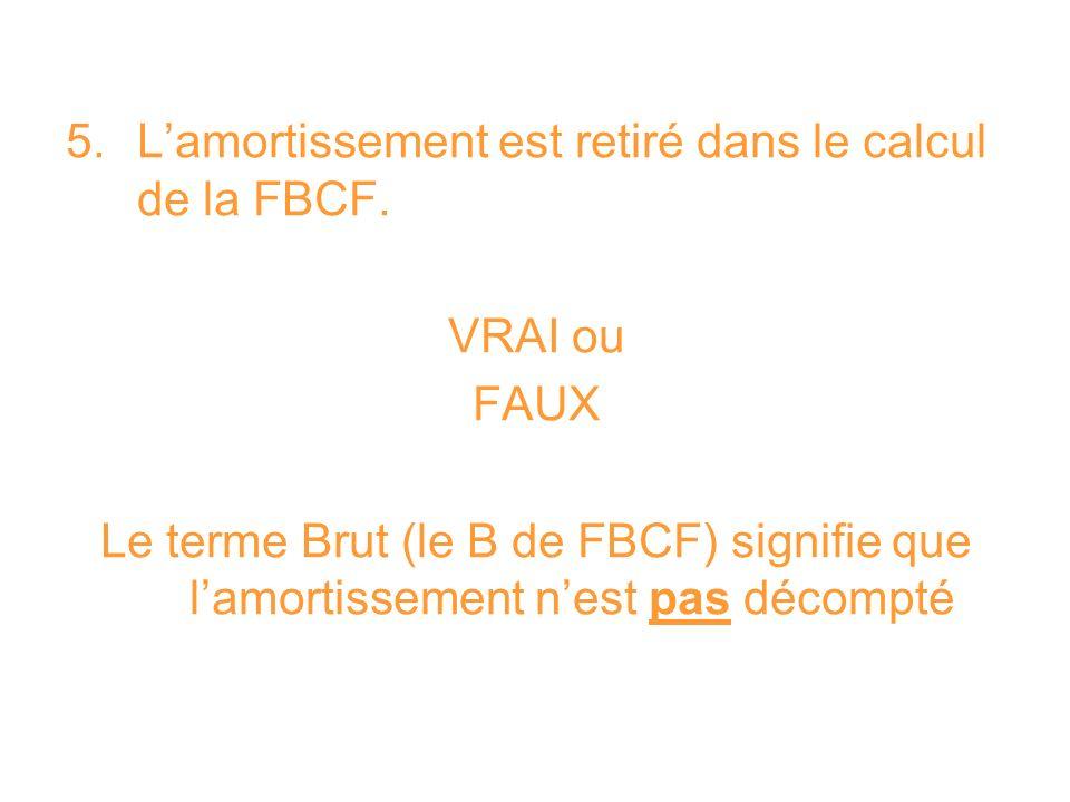 5. Lamortissement est retiré dans le calcul de la FBCF. VRAI ou FAUX Le terme Brut (le B de FBCF) signifie que lamortissement nest pas décompté