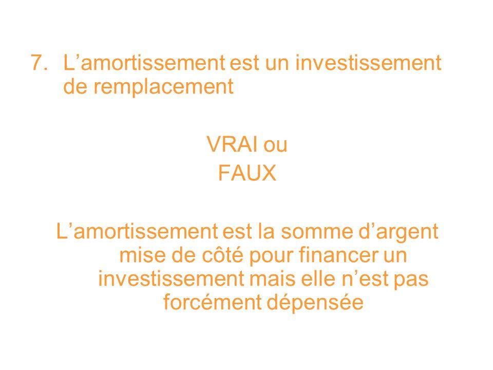 7. Lamortissement est un investissement de remplacement VRAI ou FAUX Lamortissement est la somme dargent mise de côté pour financer un investissement