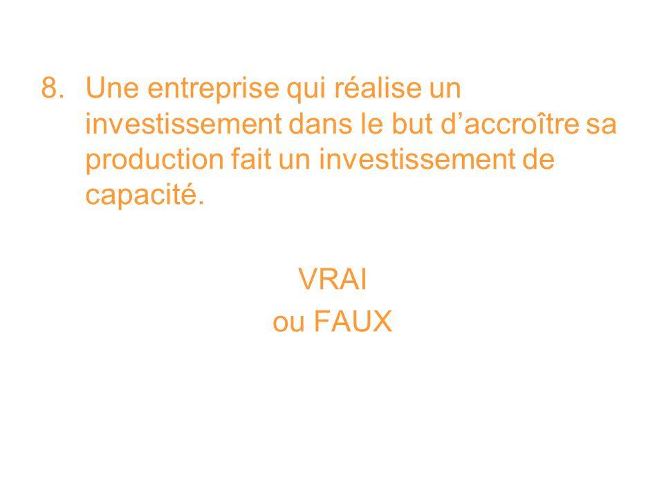 8. Une entreprise qui réalise un investissement dans le but daccroître sa production fait un investissement de capacité. VRAI ou FAUX