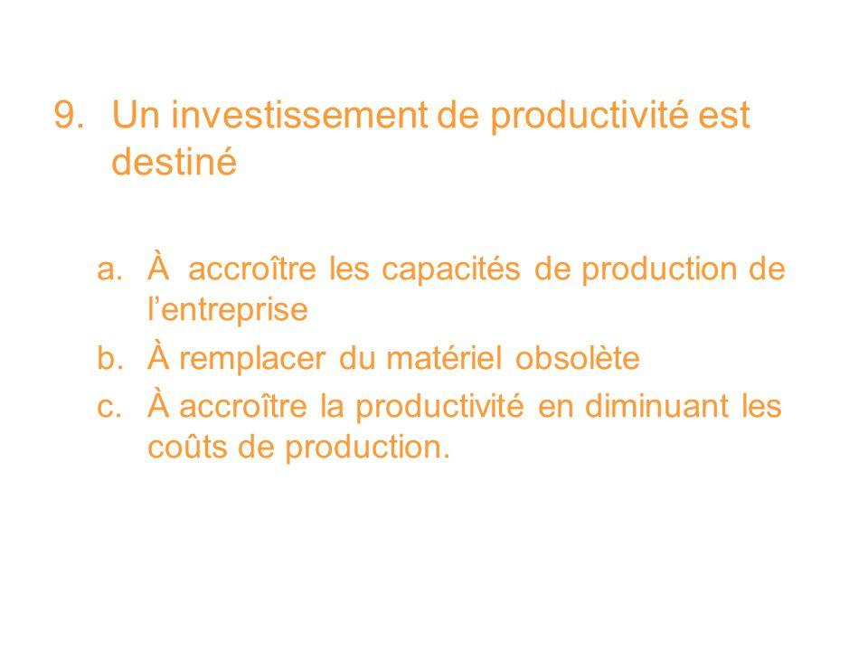 9.Un investissement de productivité est destiné a.À accroître les capacités de production de lentreprise b.À remplacer du matériel obsolète c.À accroî